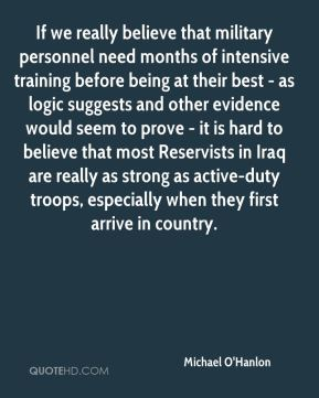 If we really believe that military personnel need months of intensive training before being at their best - as logic suggests and other evidence would seem to prove - it is hard to believe that most Reservists in Iraq are really as strong as active-duty troops, especially when they first arrive in country.