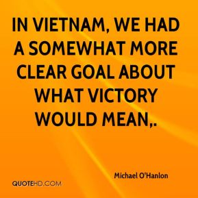 In Vietnam, we had a somewhat more clear goal about what victory would mean.