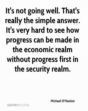 It's not going well. That's really the simple answer. It's very hard to see how progress can be made in the economic realm without progress first in the security realm.