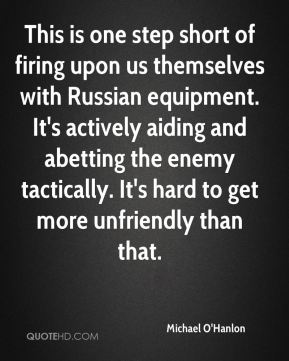 This is one step short of firing upon us themselves with Russian equipment. It's actively aiding and abetting the enemy tactically. It's hard to get more unfriendly than that.