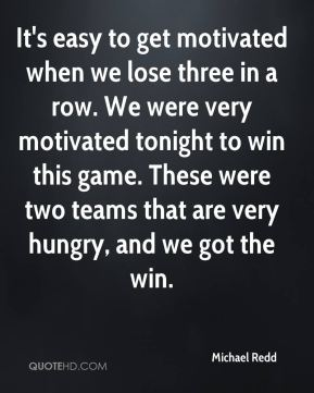 Michael Redd  - It's easy to get motivated when we lose three in a row. We were very motivated tonight to win this game. These were two teams that are very hungry, and we got the win.