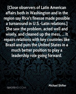 [Close observers of Latin American affairs both in Washington and in the region say Rice's finesse made possible a turnaround in U.S.-Latin relations.] She saw the problem, acted well and wisely, and cleaned up the mess, ... It repairs relations with key countries like Brazil and puts the United States in a much better position to play a leadership role going forward.