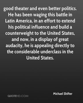 good theater and even better politics. He has been waging this battle in Latin America, in an effort to extend his political influence and build a counterweight to the United States, and now, in a display of great audacity, he is appealing directly to the considerable underclass in the United States.