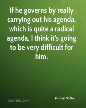 If he governs by really carrying out his agenda, which is quite a radical agenda, I think it's going to be very difficult for him.