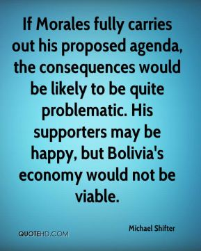 Michael Shifter  - If Morales fully carries out his proposed agenda, the consequences would be likely to be quite problematic. His supporters may be happy, but Bolivia's economy would not be viable.