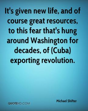 Michael Shifter  - It's given new life, and of course great resources, to this fear that's hung around Washington for decades, of (Cuba) exporting revolution.