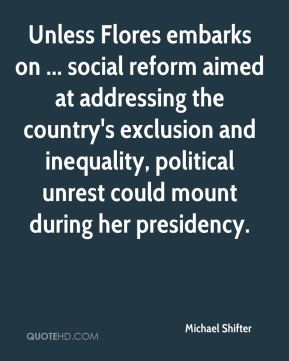 Michael Shifter  - Unless Flores embarks on ... social reform aimed at addressing the country's exclusion and inequality, political unrest could mount during her presidency.