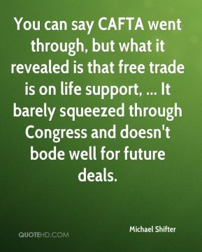 You can say CAFTA went through, but what it revealed is that free trade is on life support, ... It barely squeezed through Congress and doesn't bode well for future deals.