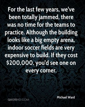 Michael Ward  - For the last few years, we've been totally jammed, there was no time for the teams to practice. Although the building looks like a big empty arena, indoor soccer fields are very expensive to build. If they cost $200,000, you'd see one on every corner.