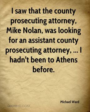 Michael Ward  - I saw that the county prosecuting attorney, Mike Nolan, was looking for an assistant county prosecuting attorney, ... I hadn't been to Athens before.