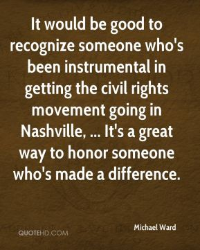 Michael Ward  - It would be good to recognize someone who's been instrumental in getting the civil rights movement going in Nashville, ... It's a great way to honor someone who's made a difference.