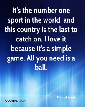 Michael Ward  - It's the number one sport in the world, and this country is the last to catch on. I love it because it's a simple game. All you need is a ball.