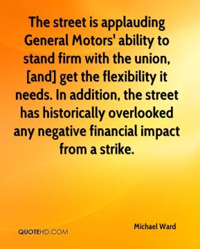 Michael Ward  - The street is applauding General Motors' ability to stand firm with the union, [and] get the flexibility it needs. In addition, the street has historically overlooked any negative financial impact from a strike.
