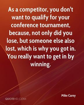 Mike Carey  - As a competitor, you don't want to qualify for your conference tournament, because, not only did you lose, but someone else also lost, which is why you got in. You really want to get in by winning.