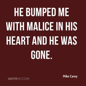 Mike Carey  - He bumped me with malice in his heart and he was gone.