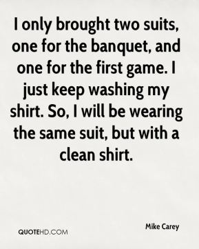 Mike Carey  - I only brought two suits, one for the banquet, and one for the first game. I just keep washing my shirt. So, I will be wearing the same suit, but with a clean shirt.