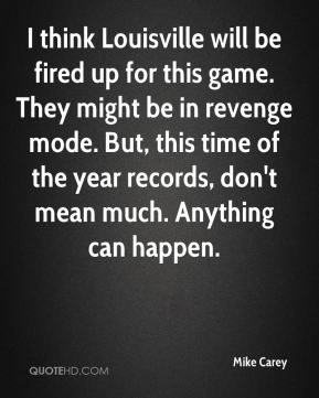 Mike Carey  - I think Louisville will be fired up for this game. They might be in revenge mode. But, this time of the year records, don't mean much. Anything can happen.