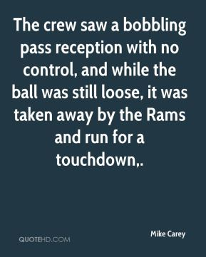 Mike Carey  - The crew saw a bobbling pass reception with no control, and while the ball was still loose, it was taken away by the Rams and run for a touchdown.