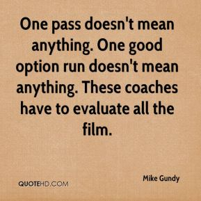 Mike Gundy  - One pass doesn't mean anything. One good option run doesn't mean anything. These coaches have to evaluate all the film.