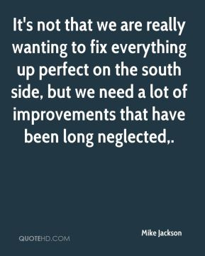 It's not that we are really wanting to fix everything up perfect on the south side, but we need a lot of improvements that have been long neglected.