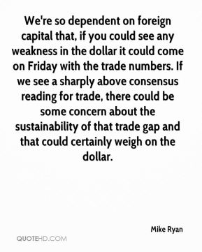 Mike Ryan  - We're so dependent on foreign capital that, if you could see any weakness in the dollar it could come on Friday with the trade numbers. If we see a sharply above consensus reading for trade, there could be some concern about the sustainability of that trade gap and that could certainly weigh on the dollar.