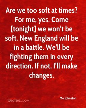 Are we too soft at times? For me, yes. Come [tonight] we won't be soft. New England will be in a battle. We'll be fighting them in every direction. If not, I'll make changes.