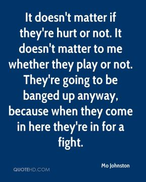 It doesn't matter if they're hurt or not. It doesn't matter to me whether they play or not. They're going to be banged up anyway, because when they come in here they're in for a fight.