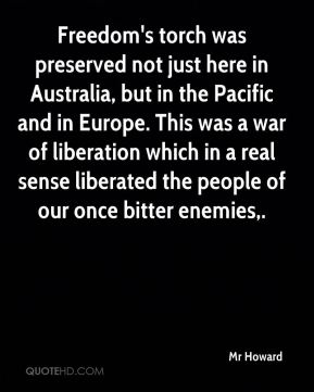Mr Howard  - Freedom's torch was preserved not just here in Australia, but in the Pacific and in Europe. This was a war of liberation which in a real sense liberated the people of our once bitter enemies.