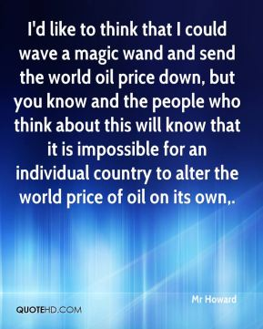 Mr Howard  - I'd like to think that I could wave a magic wand and send the world oil price down, but you know and the people who think about this will know that it is impossible for an individual country to alter the world price of oil on its own.