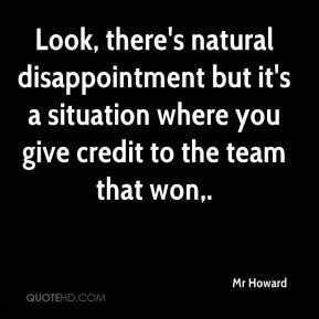 Mr Howard  - Look, there's natural disappointment but it's a situation where you give credit to the team that won.