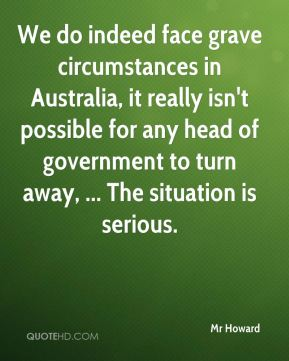 Mr Howard  - We do indeed face grave circumstances in Australia, it really isn't possible for any head of government to turn away, ... The situation is serious.