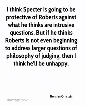 Norman Ornstein  - I think Specter is going to be protective of Roberts against what he thinks are intrusive questions. But if he thinks Roberts is not even beginning to address larger questions of philosophy of judging, then I think he'll be unhappy.