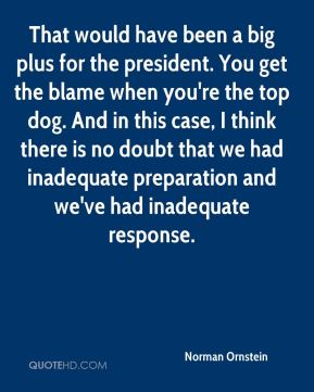 Norman Ornstein  - That would have been a big plus for the president. You get the blame when you're the top dog. And in this case, I think there is no doubt that we had inadequate preparation and we've had inadequate response.