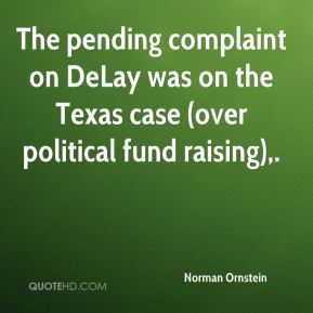 Norman Ornstein  - The pending complaint on DeLay was on the Texas case (over political fund raising).