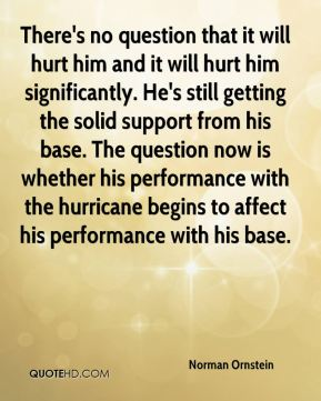 Norman Ornstein  - There's no question that it will hurt him and it will hurt him significantly. He's still getting the solid support from his base. The question now is whether his performance with the hurricane begins to affect his performance with his base.