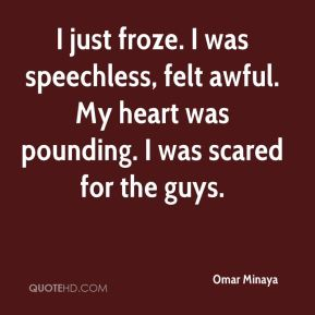 Omar Minaya  - I just froze. I was speechless, felt awful. My heart was pounding. I was scared for the guys.