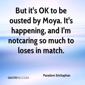 But it's OK to be ousted by Moya. It's happening, and I'm notcaring so much to loses in match.