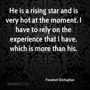 Paradorn Srichaphan  - He is a rising star and is very hot at the moment. I have to rely on the experience that I have, which is more than his.