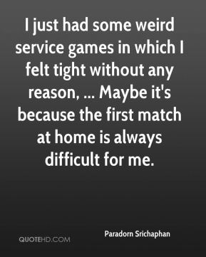 I just had some weird service games in which I felt tight without any reason, ... Maybe it's because the first match at home is always difficult for me.