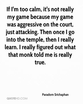 Paradorn Srichaphan  - If I'm too calm, it's not really my game because my game was aggressive on the court, just attacking. Then once I go into the temple, then I really learn. I really figured out what that monk told me is really true.