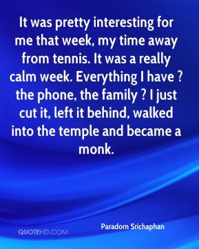 It was pretty interesting for me that week, my time away from tennis. It was a really calm week. Everything I have ? the phone, the family ? I just cut it, left it behind, walked into the temple and became a monk.