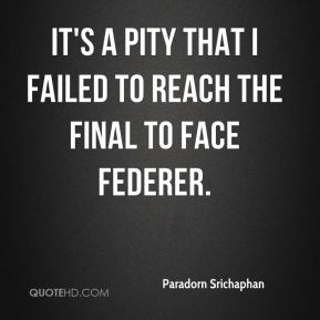 It's a pity that I failed to reach the final to face Federer.