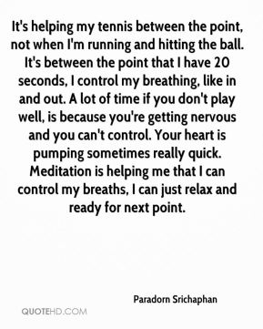 It's helping my tennis between the point, not when I'm running and hitting the ball. It's between the point that I have 20 seconds, I control my breathing, like in and out. A lot of time if you don't play well, is because you're getting nervous and you can't control. Your heart is pumping sometimes really quick. Meditation is helping me that I can control my breaths, I can just relax and ready for next point.