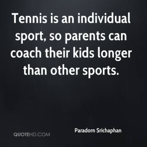 Tennis is an individual sport, so parents can coach their kids longer than other sports.