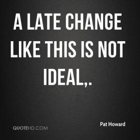 Pat Howard  - A late change like this is not ideal.