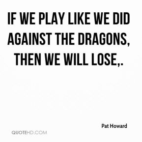 Pat Howard  - If we play like we did against the Dragons, then we will lose.
