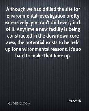 Pat Smith  - Although we had drilled the site for environmental investigation pretty extensively, you can't drill every inch of it. Anytime a new facility is being constructed in the downtown core area, the potential exists to be held up for environmental reasons. It's so hard to make that time up.