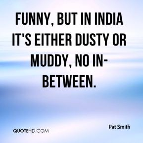 Pat Smith  - Funny, but in India it's either dusty or muddy, no in-between.