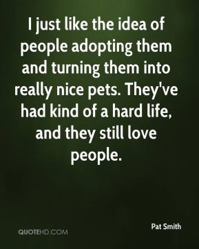 Pat Smith  - I just like the idea of people adopting them and turning them into really nice pets. They've had kind of a hard life, and they still love people.