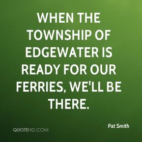 Pat Smith  - When the township of Edgewater is ready for our ferries, we'll be there.